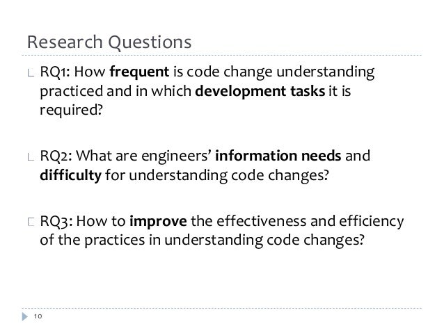 Research Questions  RQ1: How frequent is code change understanding  practiced and in which development tasks it is  requir...