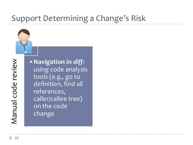 Support Determining a Change's Risk  Manual code review  33  •Navigation in diff:  using code analysis  tools (e.g., go to...