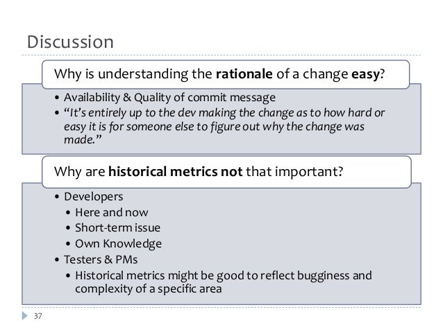 """Discussion  37  Why is understanding the rationale of a change easy?  • Availability & Quality of commit message  • """"It's ..."""