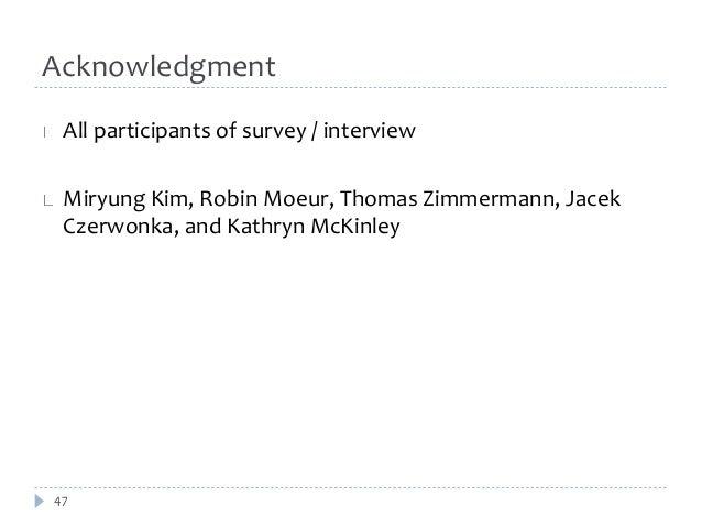 Acknowledgment  All participants of survey / interview  Miryung Kim, Robin Moeur, Thomas Zimmermann, Jacek  Czerwonka, and...