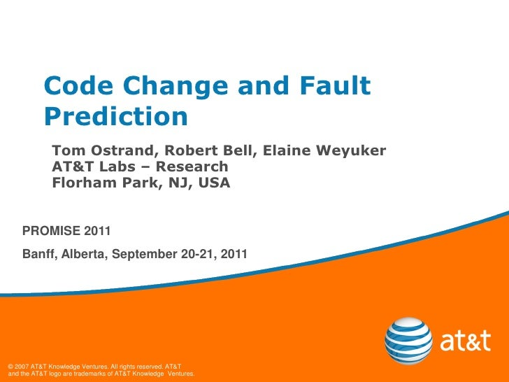 Code Change and Fault           Prediction             Tom Ostrand, Robert Bell, Elaine Weyuker             AT&T Labs – Re...