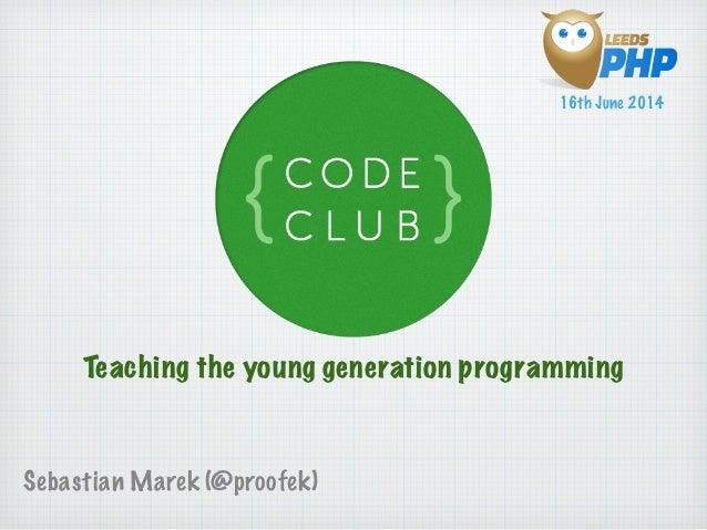 Teaching the young generation programming Sebastian Marek (@proofek) 16th June 2014