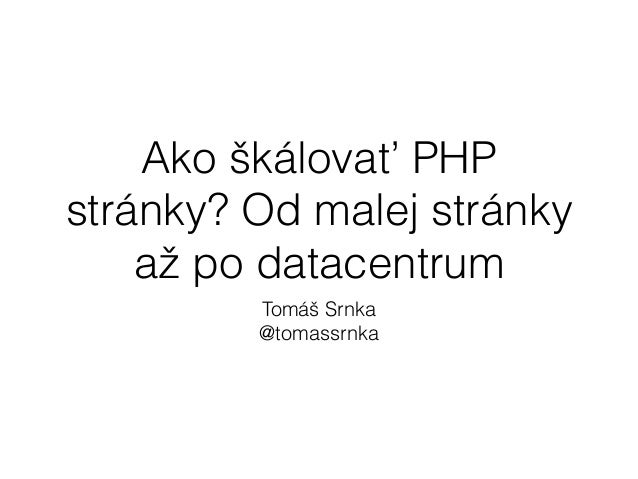 Ako škálovať PHP  stránky? Od malej stránky  až po datacentrum  Tomáš Srnka  @tomassrnka