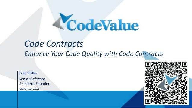 Code Contracts   Enhance Your Code Quality with Code ContractsEran StillerSenior SoftwareArchitect, FounderMarch 20, 2013