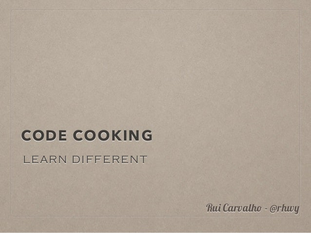 CODE COOKING LEARN DIFFERENT Rui Carvalho - @rhwy