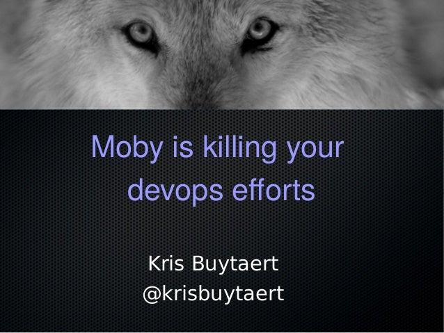 Moby is killing your devops efforts Kris Buytaert @krisbuytaert