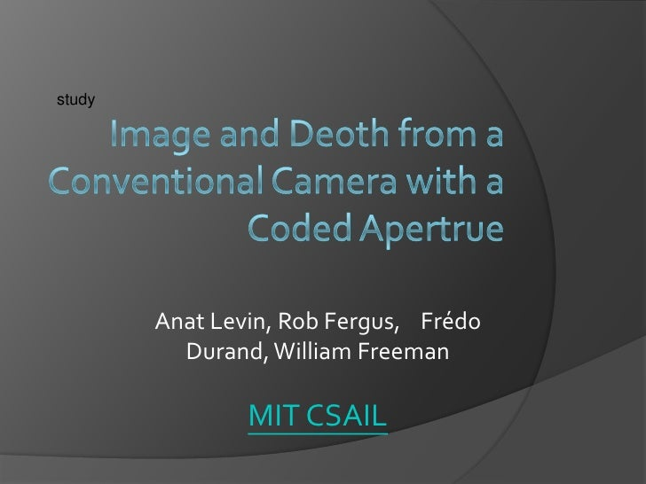study<br />Image and Deoth from a Conventional Camera with a Coded Apertrue<br />Anat Levin, Rob Fergus,    Frédo Durand, ...