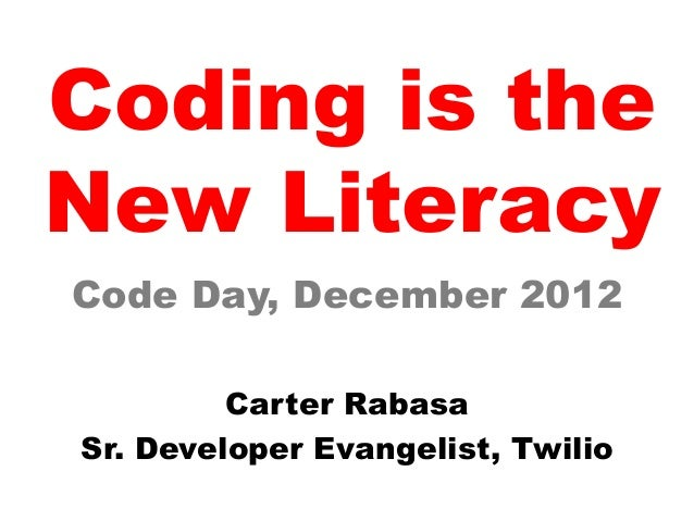 Coding is theNew LiteracyCode Day, December 2012         Carter RabasaSr. Developer Evangelist, Twilio