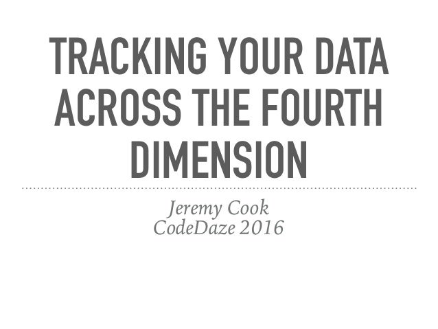 TRACKING YOUR DATA ACROSS THE FOURTH DIMENSION Jeremy Cook CodeDaze 2016