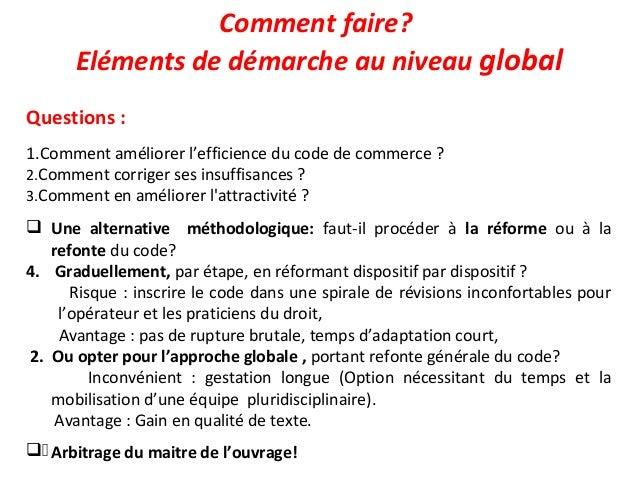 Comment faire? Eléments de démarche au niveau global Questions : 1.Comment améliorer l'efficience du code de commerce ? 2....