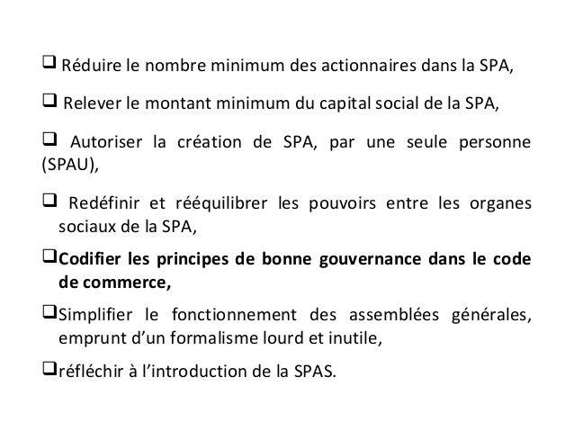  Réduire le nombre minimum des actionnaires dans la SPA,  Relever le montant minimum du capital social de la SPA,  Auto...