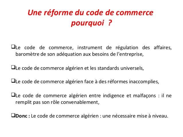 Une réforme du code de commerce pourquoi ? Le code de commerce, instrument de régulation des affaires, baromètre de son a...