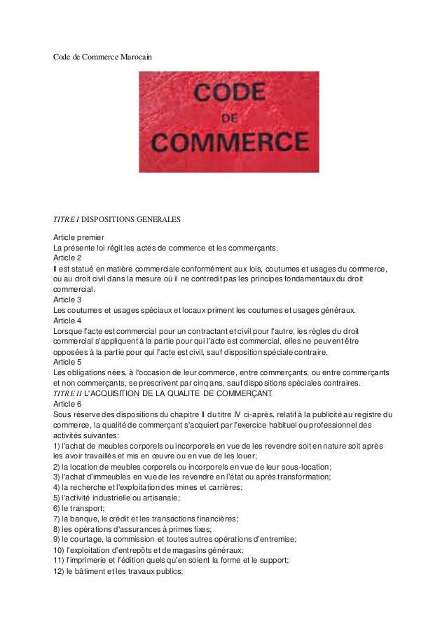 Code de Commerce Marocain TITRE I DISPOSITIONS GENERALES Article premier La présente loi régit les actes de commerce et le...