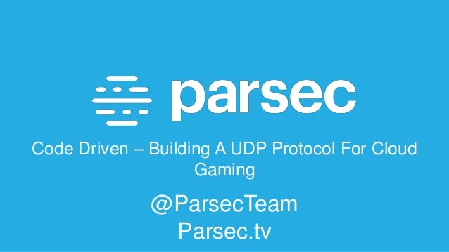 Code Driven – Building A UDP Protocol For Cloud Gaming @ParsecTeam Parsec.tv