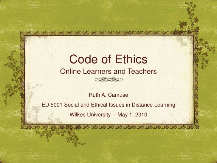 Code of Ethics<br />Online Learners and Teachers<br />Ruth A. Camuse<br />ED 5001 Social and Ethical Issues in Distance Le...