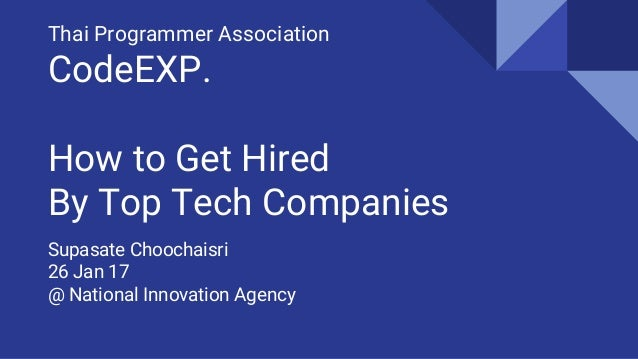 Thai Programmer Association CodeEXP. How to Get Hired By Top Tech Companies Supasate Choochaisri 26 Jan 17 @ National Inno...
