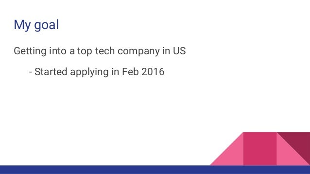 My goal Getting into a top tech company in US - Started applying in Feb 2016