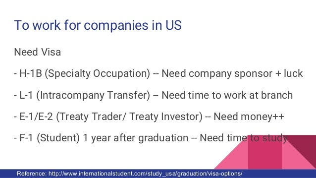 To work for companies in US Need Visa - H-1B (Specialty Occupation) -- Need company sponsor + luck - L-1 (Intracompany Tra...
