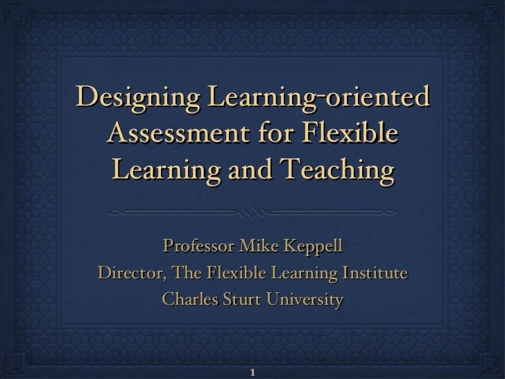 Designing Learning-oriented Assessment for Flexible Learning and Teaching <ul><li>Professor Mike Keppell </li></ul><ul><li...