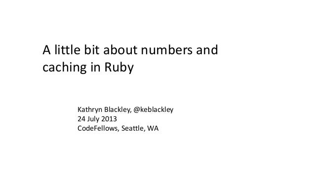 A little bit about numbers and caching in Ruby Kathryn Blackley, @keblackley 24 July 2013 CodeFellows, Seattle, WA