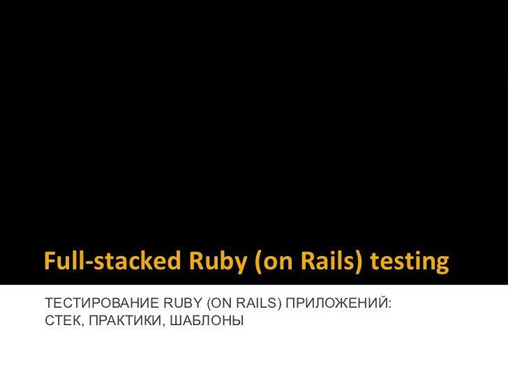 Full-stacked Ruby (on Rails) testingТЕСТИРОВАНИЕ RUBY (ON RAILS) ПРИЛОЖЕНИЙ:СТЕК, ПРАКТИКИ, ШАБЛОНЫ