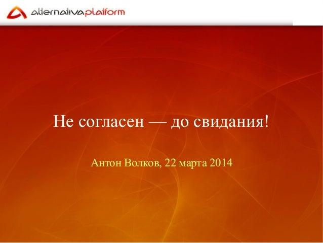 Не согласен — до свидания! Антон Волков, 22 марта 2014