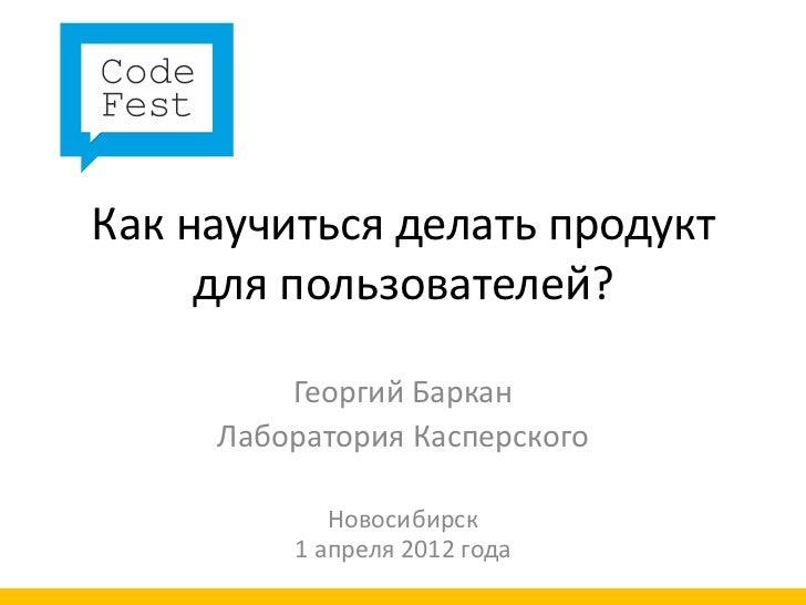 Как научиться делать продукт     для пользователей?         Георгий Баркан     Лаборатория Касперского            Новосиби...