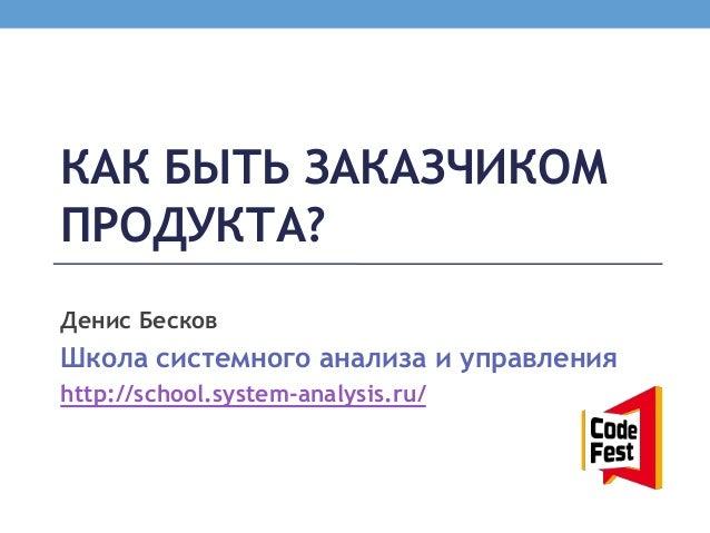 КАК БЫТЬ ЗАКАЗЧИКОМПРОДУКТА?Денис БесковШкола системного анализа и управленияhttp://school.system-analysis.ru/