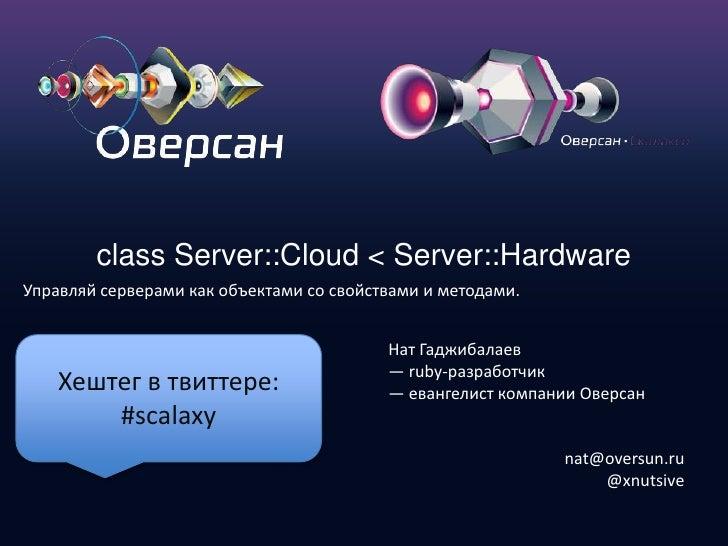 class Server::Cloud < Server::Hardware<br />Управляйсерверамикакобъектамисосвойствамииметодами.<br />Нат Гаджибалаев<br />...
