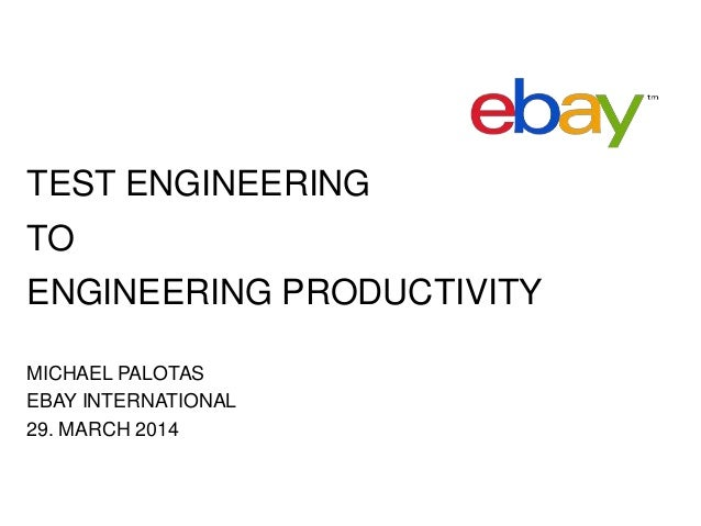 TEST ENGINEERING TO ENGINEERING PRODUCTIVITY MICHAEL PALOTAS EBAY INTERNATIONAL 29. MARCH 2014