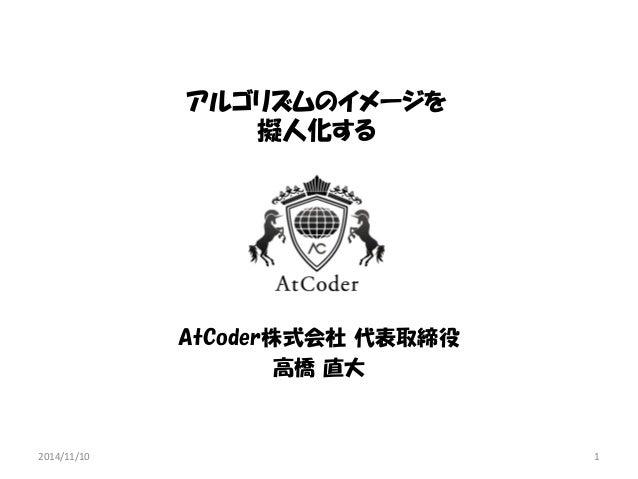 アルゴリズムのイメージを 擬人化する  AtCoder株式会社 代表取締役  高橋 直大  2014/11/10  1