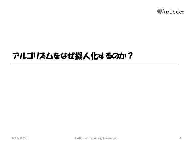 ©AtCoder Inc. All rights reserved.  4  アルゴリズムをなぜ擬人化するのか?  2014/11/10