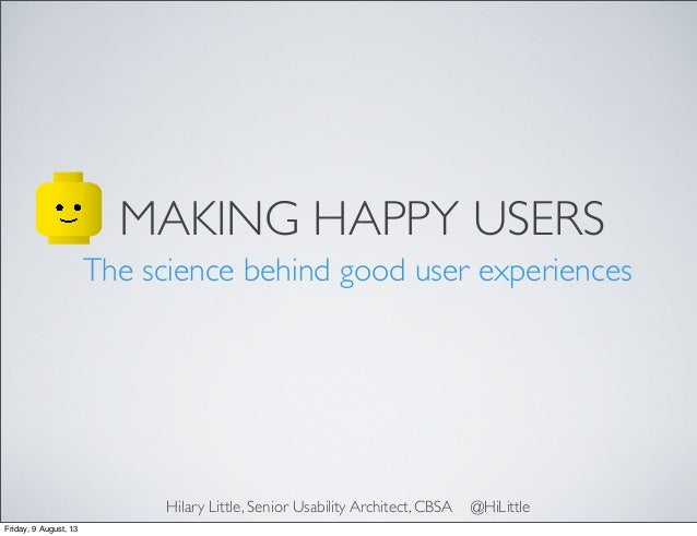 MAKING HAPPY USERS The science behind good user experiences Hilary Little, Senior Usability Architect, CBSA @HiLittle Frid...