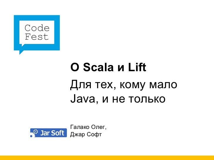 О  Scala  и  Lift Для тех, кому мало  Java ,   и не только Галако Олег, Джар Софт