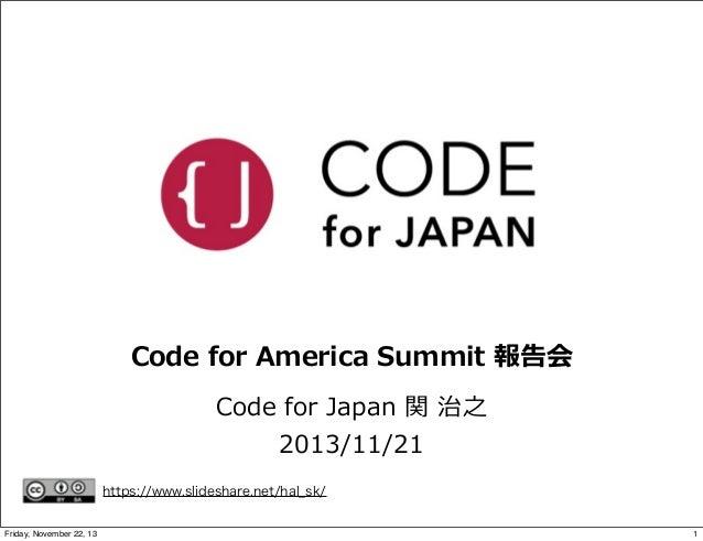 Code for America Summit 報告会 Code for Japan 関 治之 2013/11/21 https://www.slideshare.net/hal_sk/ Friday, November 22,...