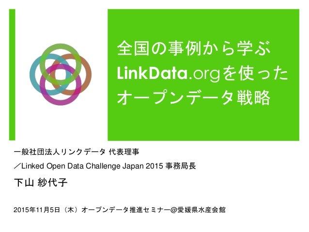 全国の事例から学ぶ LinkData.orgを使った オープンデータ戦略 一般社団法人リンクデータ 代表理事 /Linked Open Data Challenge Japan 2015 事務局長 下山 紗代子 2015年11月5日(木)オープ...