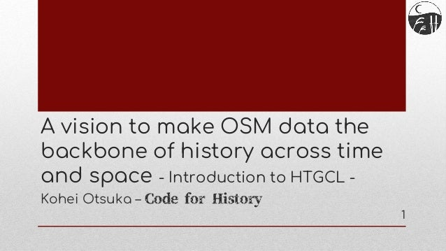 A vision to make OSM data the backbone of history across time and space - Introduction to HTGCL - Kohei Otsuka – Code for ...
