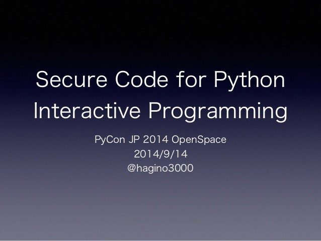 Secure Code for Python  Interactive Programming  PyCon JP 2014 OpenSpace  2014/9/14  @hagino3000