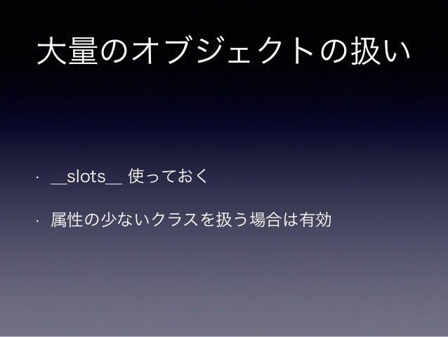 大量のオブジェクトの扱い  • __slots__ 使っておく  • 属性の少ないクラスを扱う場合は有効