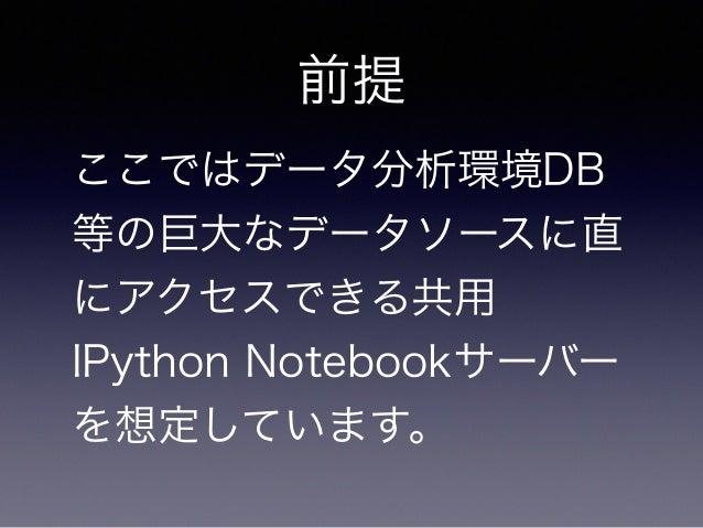 前提  ここではデータ分析環境DB  等の巨大なデータソースに直  にアクセスできる共用  IPython Notebookサーバー  を想定しています。