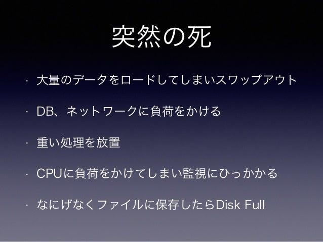 突然の死  • 大量のデータをロードしてしまいスワップアウト  • DB、ネットワークに負荷をかける  • 重い処理を放置  • CPUに負荷をかけてしまい監視にひっかかる  • なにげなくファイルに保存したらDisk Full