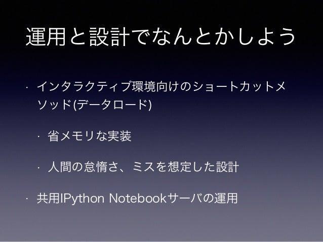 運用と設計でなんとかしよう  • インタラクティブ環境向けのショートカットメ  ソッド(データロード)  • 省メモリな実装  • 人間の怠惰さ、ミスを想定した設計  • 共用IPython Notebookサーバの運用