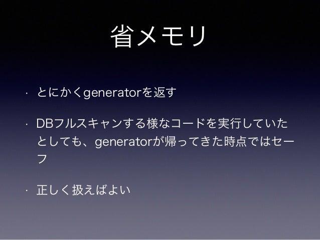 省メモリ  • とにかくgeneratorを返す  • DBフルスキャンする様なコードを実行していた  としても、generatorが帰ってきた時点ではセー  フ  • 正しく扱えばよい