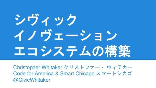 シヴィック イノヴェーション エコシステムの構築 Christopher Whitaker クリストファー・ ウィテカー Code for America & Smart Chicago スマートシカゴ @CivicWhitaker