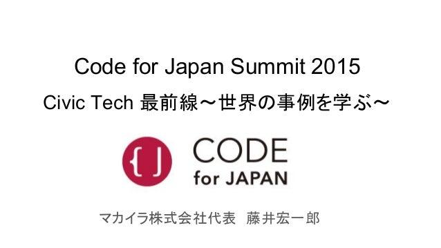 Code for Japan Summit 2015 Civic Tech 最前線〜世界の事例を学ぶ〜 マカイラ株式会社代表 藤井宏一郎