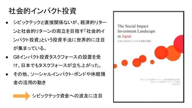 社会的インパクト投資 ● シビックテックと直接関係ないが、経済的リター ンと社会的リターンの両立を目指す「社会的イ ンパクト投資」という投資手法に世界的に注目 が集まっている。 ● G8インパクト投資タスクフォースの設置を受 け、日本でもタスク...