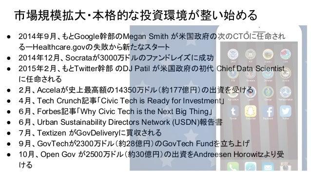 ● 2014年9月、もとGoogle幹部のMegan Smith が米国政府の次のCTOに任命され るーHealthcare.govの失敗から新たなスタート ● 2014年12月、Socrataが3000万ドルのファンドレイズに成功 ● 201...