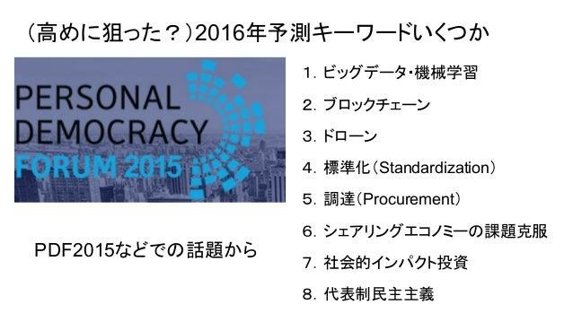 (高めに狙った?)2016年予測キーワードいくつか 1.ビッグデータ・機械学習 2.ブロックチェーン 3.ドローン 4.標準化(Standardization) 5.調達(Procurement) 6.シェアリングエコノミーの課題克服 7.社会...