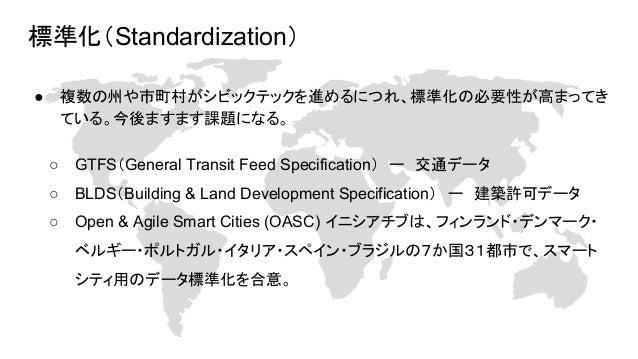 標準化(Standardization) ● 複数の州や市町村がシビックテックを進めるにつれ、標準化の必要性が高まってき ている。今後ますます課題になる。 ○ GTFS(General Transit Feed Specification) ー...