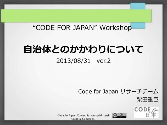 "Code for Japan. Content is licensed through Creative Commons. ""CODE FOR JAPAN"" Workshop 自治体とのかかわりについて 2013/08/31 ver.2 Cod..."